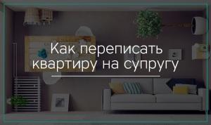 Как переоформить квартиру бывшего мужа жене