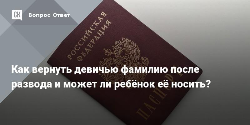 Как вернуть девичью фамилию после развода себе и ребенку, через 10 лет, поменять паспорт при смене фамилии
